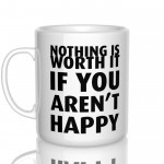 Nothing is worth it, if you aren't happy kubek