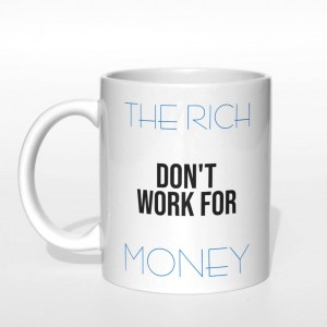 The rich don't work for money kubek
